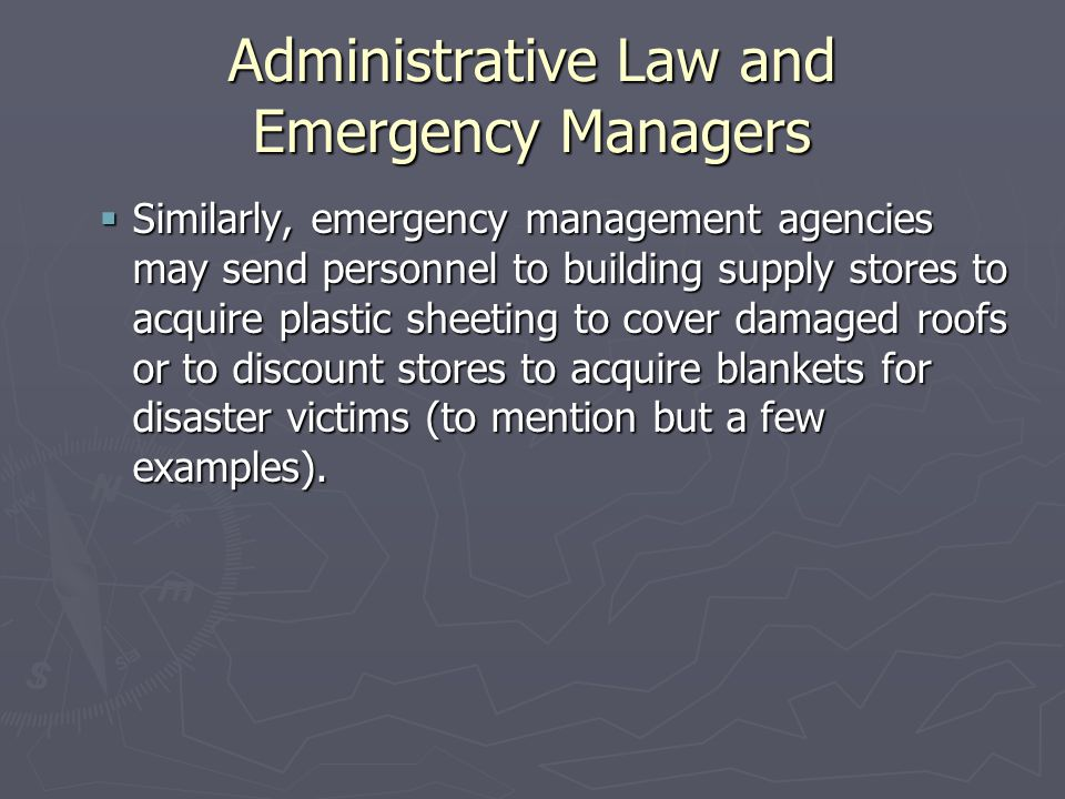Administrative Law and Emergency Managers  Similarly, emergency management agencies may send personnel to building supply stores to acquire plastic sheeting to cover damaged roofs or to discount stores to acquire blankets for disaster victims (to mention but a few examples).