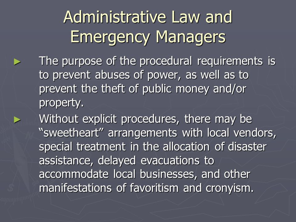 Administrative Law and Emergency Managers ► The purpose of the procedural requirements is to prevent abuses of power, as well as to prevent the theft of public money and/or property.