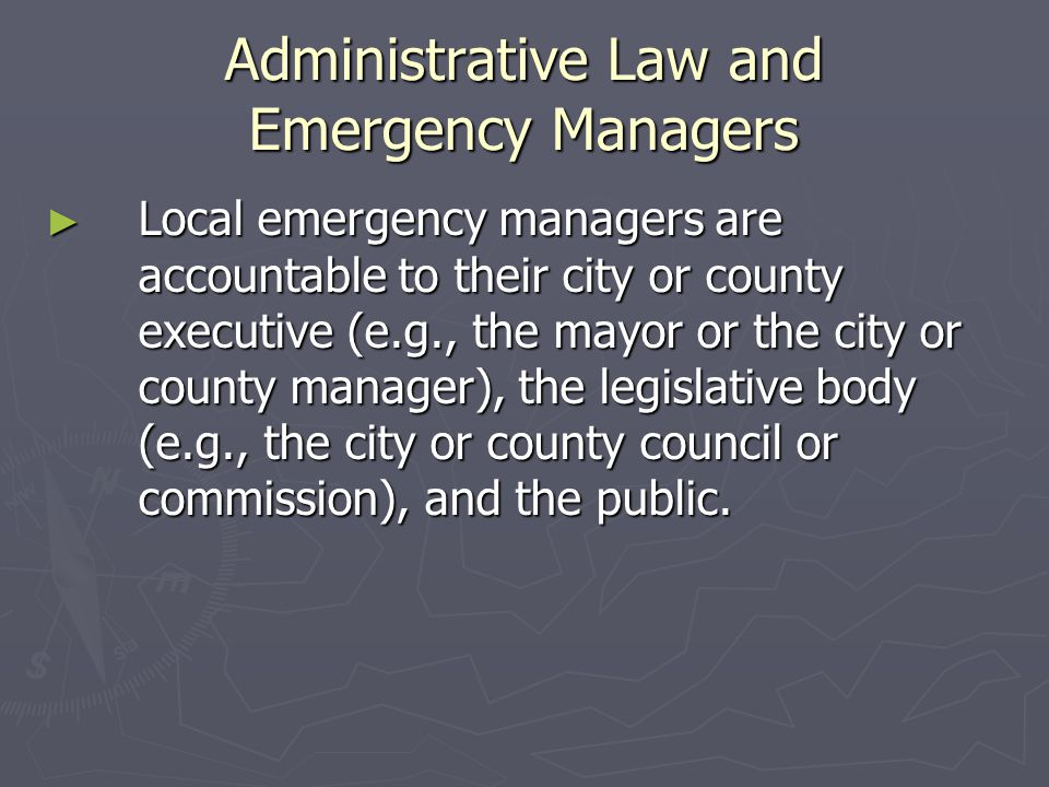 Administrative Law and Emergency Managers ► Local emergency managers are accountable to their city or county executive (e.g., the mayor or the city or county manager), the legislative body (e.g., the city or county council or commission), and the public.