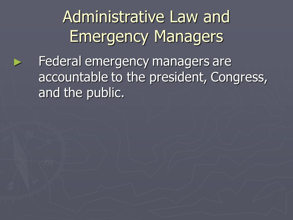 Administrative Law and Emergency Managers ► Federal emergency managers are accountable to the president, Congress, and the public.
