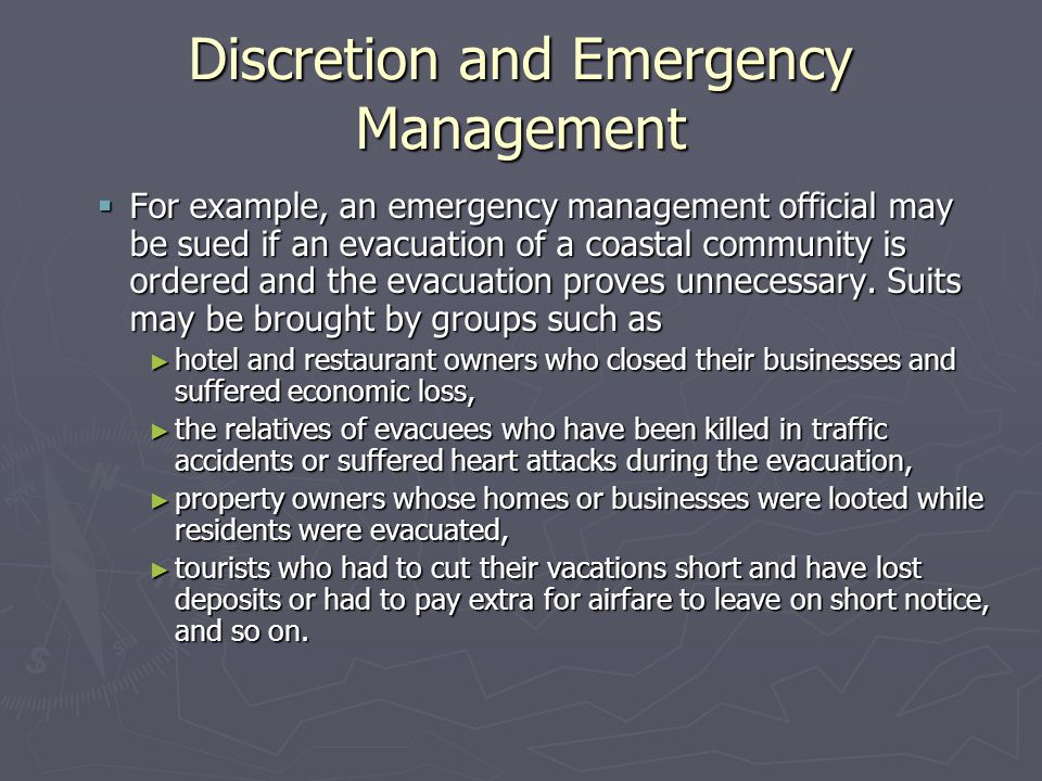 Discretion and Emergency Management  For example, an emergency management official may be sued if an evacuation of a coastal community is ordered and the evacuation proves unnecessary.