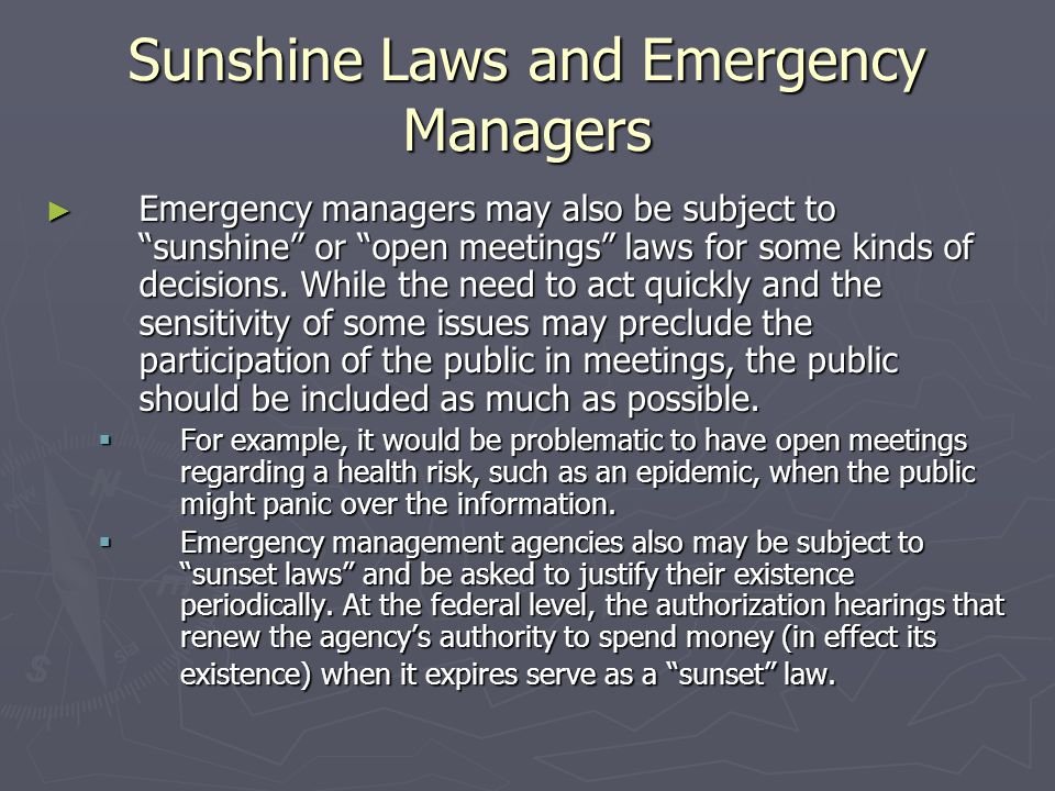 Sunshine Laws and Emergency Managers ► Emergency managers may also be subject to sunshine or open meetings laws for some kinds of decisions.