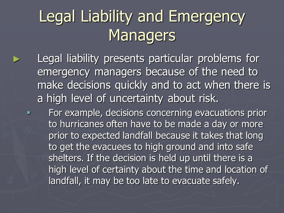 Legal Liability and Emergency Managers ► Legal liability presents particular problems for emergency managers because of the need to make decisions quickly and to act when there is a high level of uncertainty about risk.
