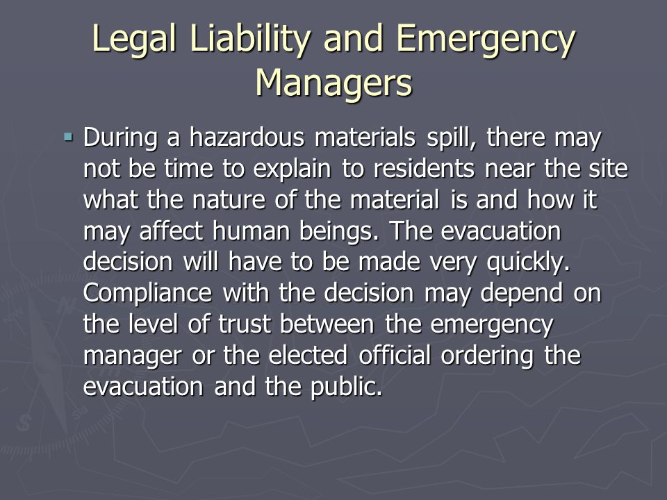Legal Liability and Emergency Managers  During a hazardous materials spill, there may not be time to explain to residents near the site what the nature of the material is and how it may affect human beings.