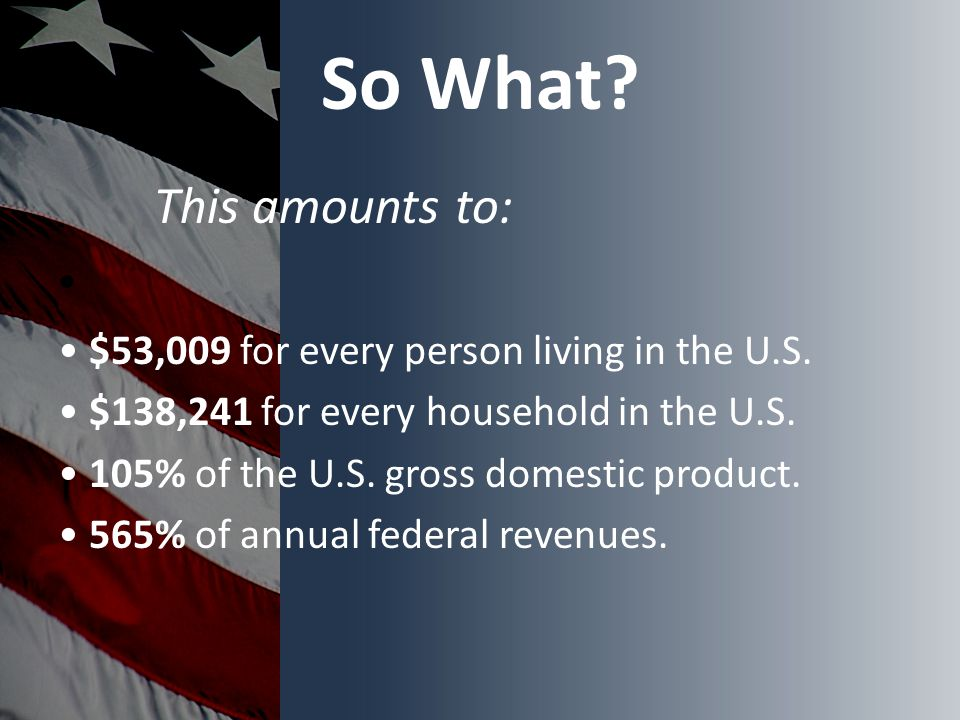So What. This amounts to: $53,009 for every person living in the U.S.