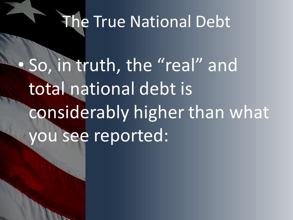 The True National Debt So, in truth, the real and total national debt is considerably higher than what you see reported: