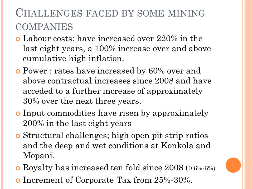 C HALLENGES FACED BY SOME MINING COMPANIES Labour costs: have increased over 220% in the last eight years, a 100% increase over and above cumulative high inflation.