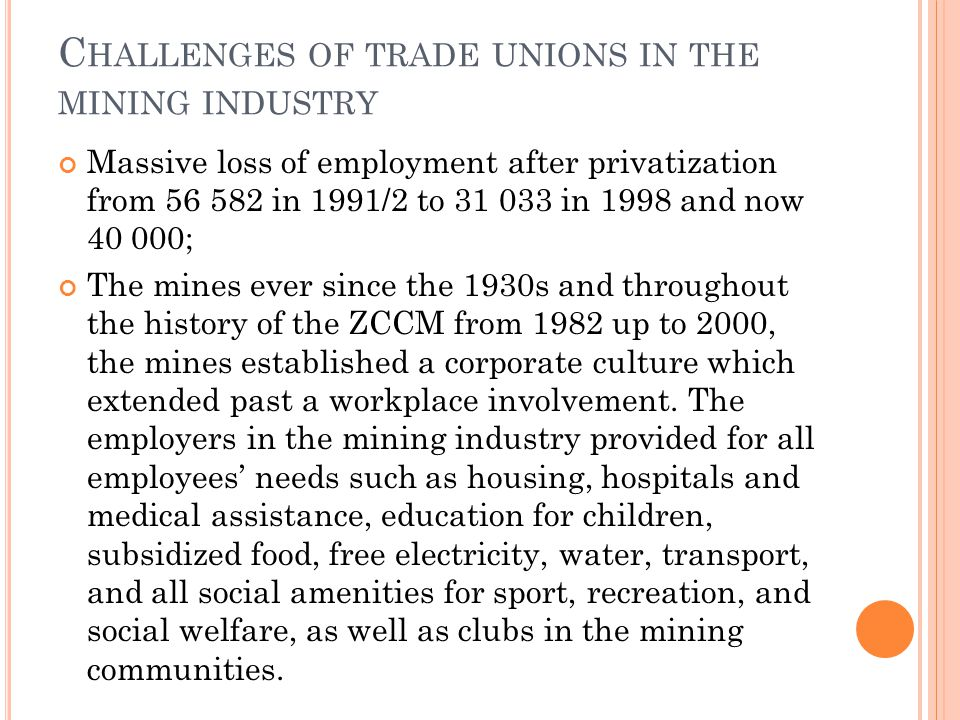 C HALLENGES OF TRADE UNIONS IN THE MINING INDUSTRY Massive loss of employment after privatization from 56 582 in 1991/2 to 31 033 in 1998 and now 40 000; The mines ever since the 1930s and throughout the history of the ZCCM from 1982 up to 2000, the mines established a corporate culture which extended past a workplace involvement.
