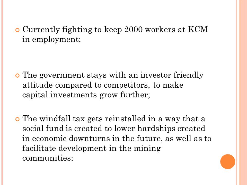 Currently fighting to keep 2000 workers at KCM in employment; The government stays with an investor friendly attitude compared to competitors, to make capital investments grow further; The windfall tax gets reinstalled in a way that a social fund is created to lower hardships created in economic downturns in the future, as well as to facilitate development in the mining communities;