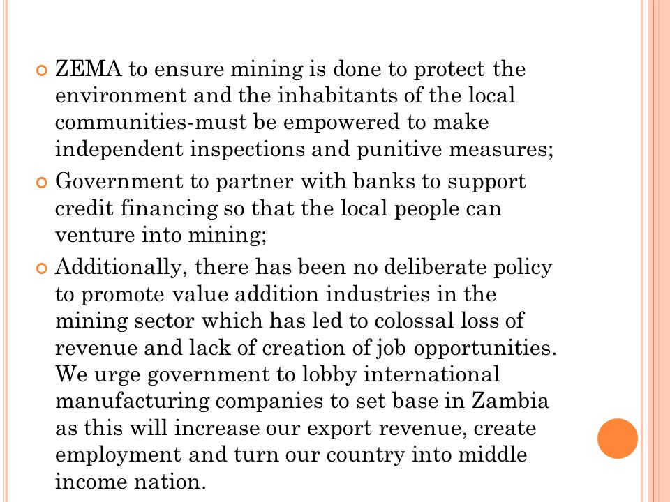 ZEMA to ensure mining is done to protect the environment and the inhabitants of the local communities-must be empowered to make independent inspections and punitive measures; Government to partner with banks to support credit financing so that the local people can venture into mining; Additionally, there has been no deliberate policy to promote value addition industries in the mining sector which has led to colossal loss of revenue and lack of creation of job opportunities.