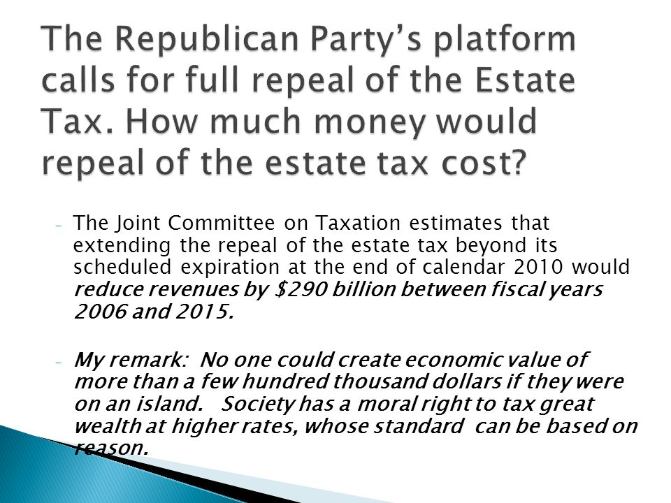 - The Joint Committee on Taxation estimates that extending the repeal of the estate tax beyond its scheduled expiration at the end of calendar 2010 would reduce revenues by $290 billion between fiscal years 2006 and 2015.