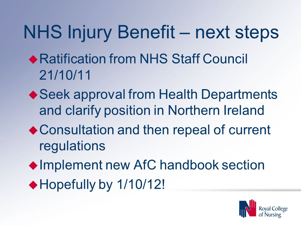 NHS Injury Benefit – next steps u Ratification from NHS Staff Council 21/10/11 u Seek approval from Health Departments and clarify position in Northern Ireland u Consultation and then repeal of current regulations u Implement new AfC handbook section u Hopefully by 1/10/12!