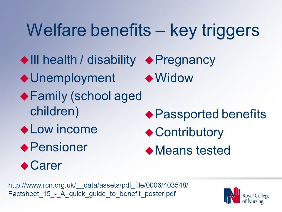 Welfare benefits – key triggers u Ill health / disability u Unemployment u Family (school aged children) u Low income u Pensioner u Carer u Pregnancy u Widow u Passported benefits u Contributory u Means tested http://www.rcn.org.uk/__data/assets/pdf_file/0006/403548/ Factsheet_15_-_A_quick_guide_to_benefit_poster.pdf