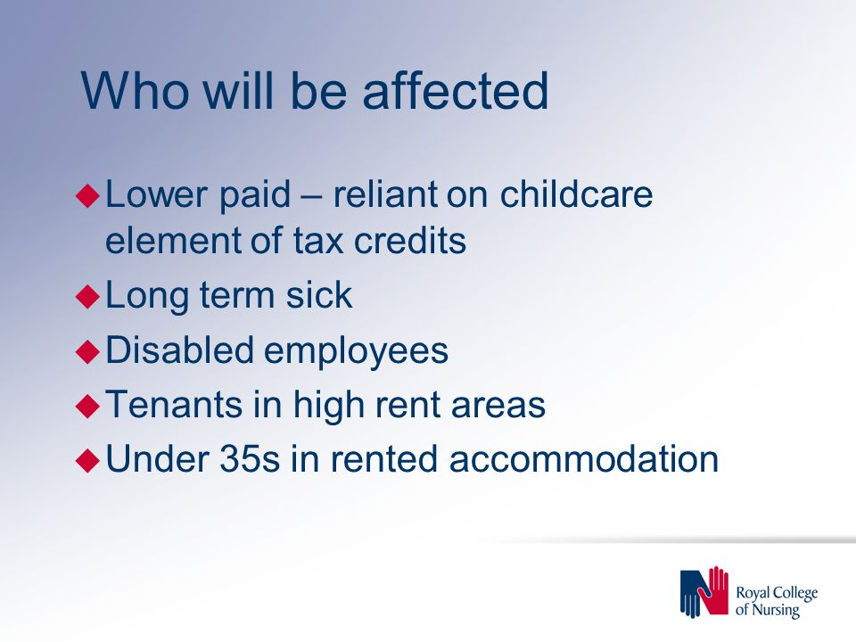 Who will be affected u Lower paid – reliant on childcare element of tax credits u Long term sick u Disabled employees u Tenants in high rent areas u Under 35s in rented accommodation
