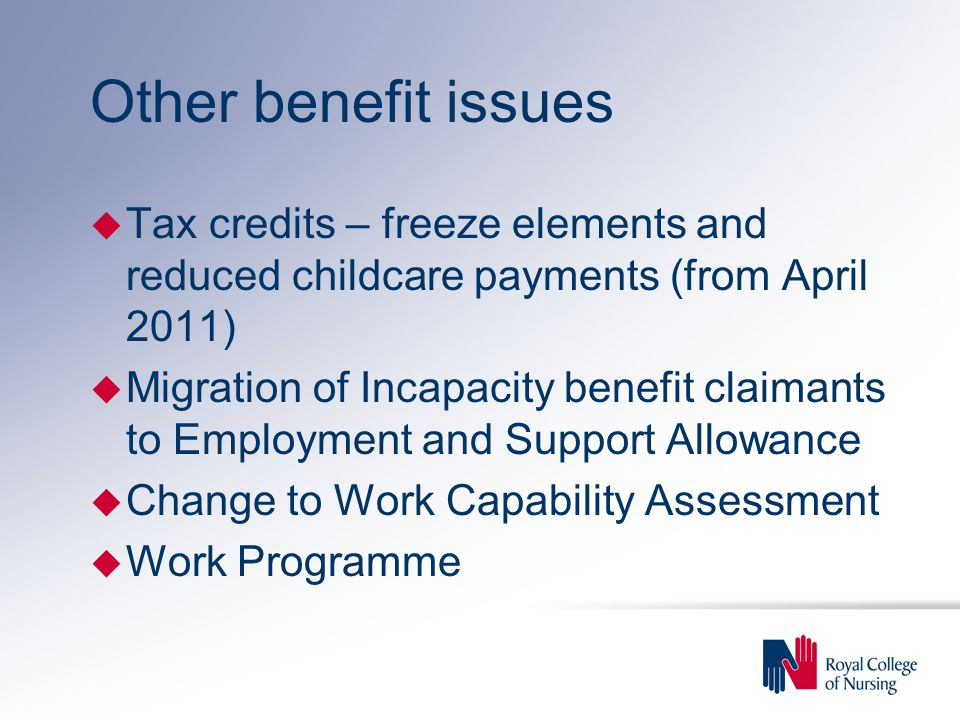 Other benefit issues u Tax credits – freeze elements and reduced childcare payments (from April 2011) u Migration of Incapacity benefit claimants to Employment and Support Allowance u Change to Work Capability Assessment u Work Programme