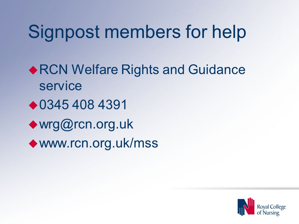 Signpost members for help u RCN Welfare Rights and Guidance service u 0345 408 4391 u wrg@rcn.org.uk u www.rcn.org.uk/mss