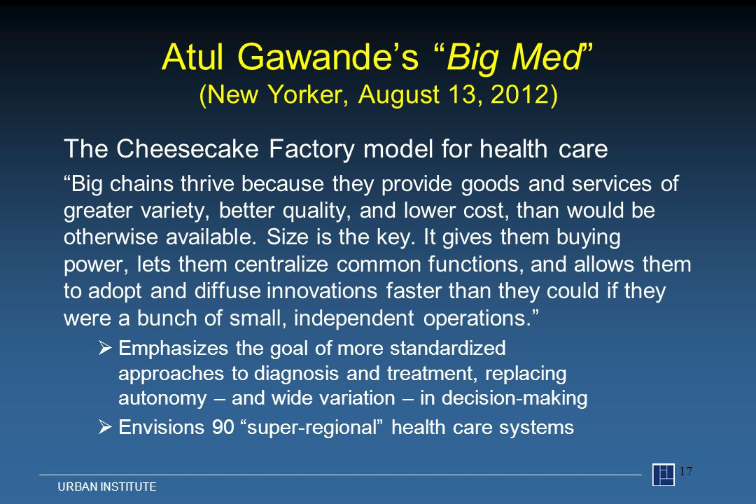 Atul Gawande's Big Med (New Yorker, August 13, 2012) The Cheesecake Factory model for health care Big chains thrive because they provide goods and services of greater variety, better quality, and lower cost, than would be otherwise available.