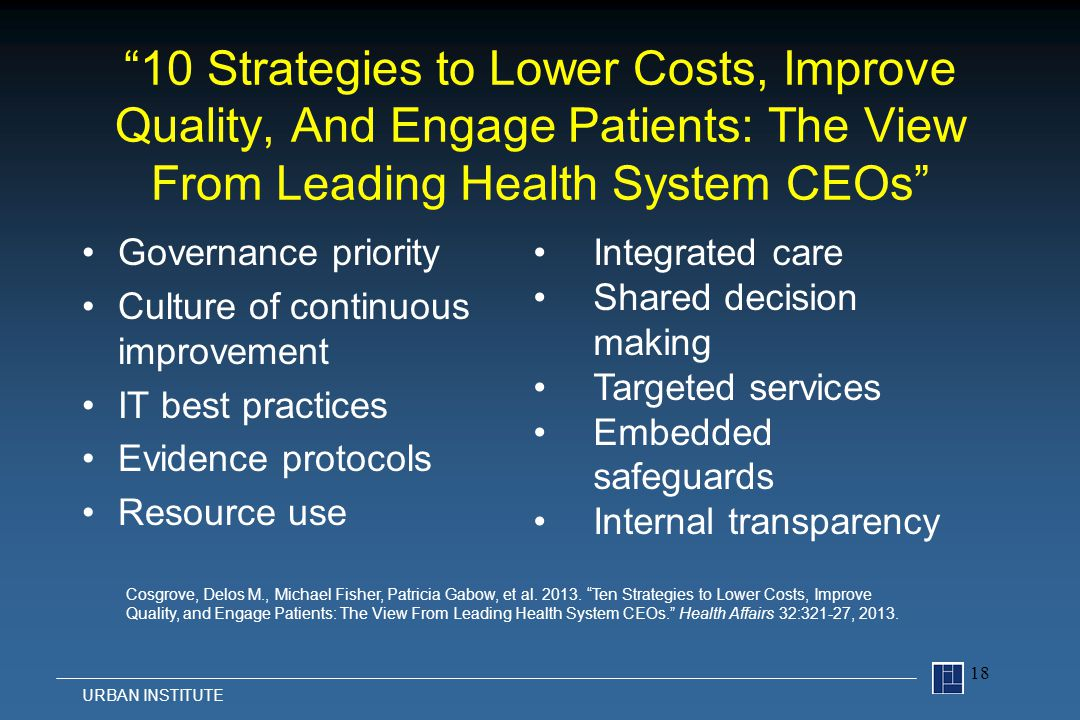 10 Strategies to Lower Costs, Improve Quality, And Engage Patients: The View From Leading Health System CEOs Governance priority Culture of continuous improvement IT best practices Evidence protocols Resource use 18 URBAN INSTITUTE Integrated care Shared decision making Targeted services Embedded safeguards Internal transparency Cosgrove, Delos M., Michael Fisher, Patricia Gabow, et al.