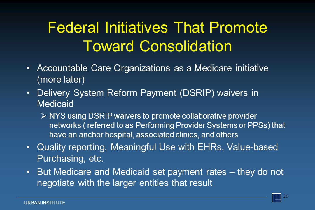 Federal Initiatives That Promote Toward Consolidation Accountable Care Organizations as a Medicare initiative (more later) Delivery System Reform Payment (DSRIP) waivers in Medicaid  NYS using DSRIP waivers to promote collaborative provider networks ( referred to as Performing Provider Systems or PPSs) that have an anchor hospital, associated clinics, and others Quality reporting, Meaningful Use with EHRs, Value-based Purchasing, etc.
