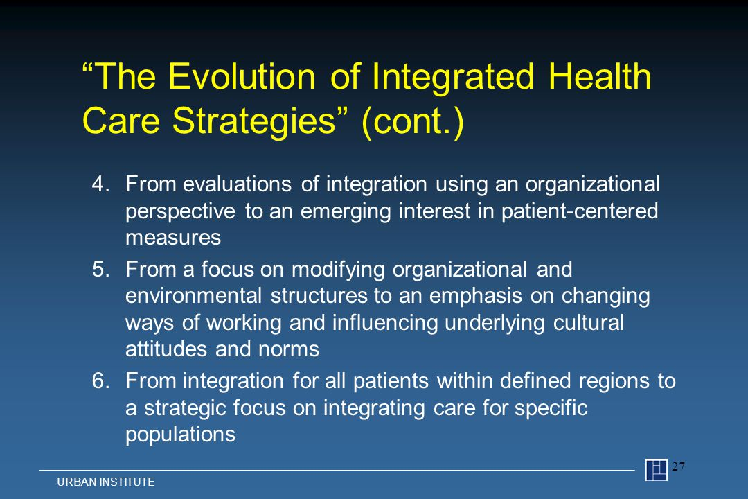 4.From evaluations of integration using an organizational perspective to an emerging interest in patient-centered measures 5.From a focus on modifying organizational and environmental structures to an emphasis on changing ways of working and influencing underlying cultural attitudes and norms 6.From integration for all patients within defined regions to a strategic focus on integrating care for specific populations 27 URBAN INSTITUTE The Evolution of Integrated Health Care Strategies (cont.)