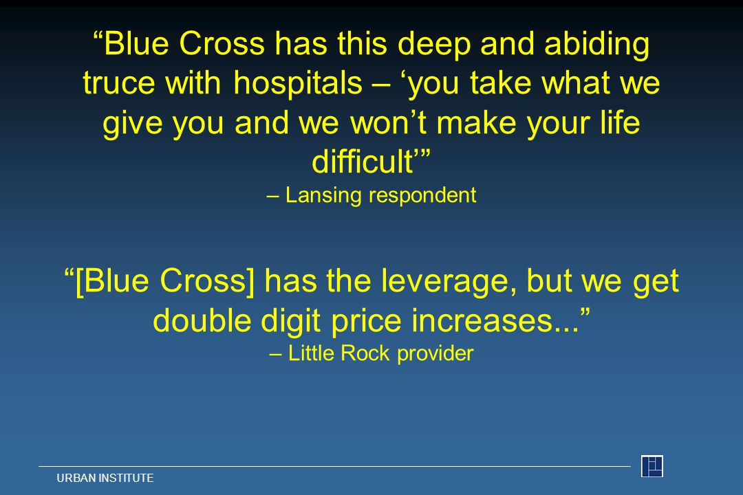 Blue Cross has this deep and abiding truce with hospitals – 'you take what we give you and we won't make your life difficult' – Lansing respondent [Blue Cross] has the leverage, but we get double digit price increases... – Little Rock provider URBAN INSTITUTE