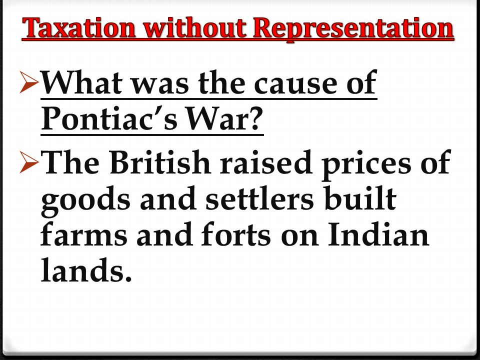  What was the cause of Pontiac's War?  The British raised prices of goods and settlers built farms and forts on Indian lands.