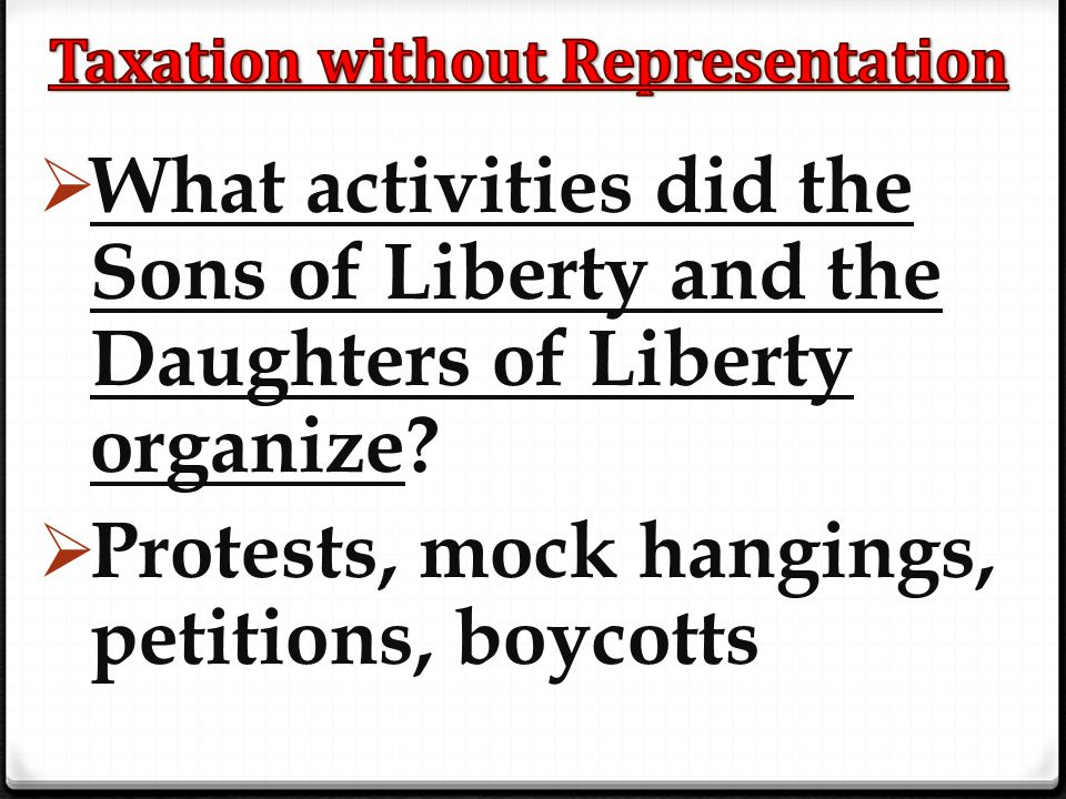  What activities did the Sons of Liberty and the Daughters of Liberty organize?  Protests, mock hangings, petitions, boycotts