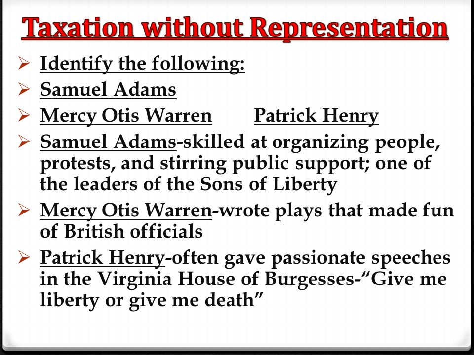  Identify the following:  Samuel Adams  Mercy Otis Warren Patrick Henry  Samuel Adams-skilled at organizing people, protests, and stirring public
