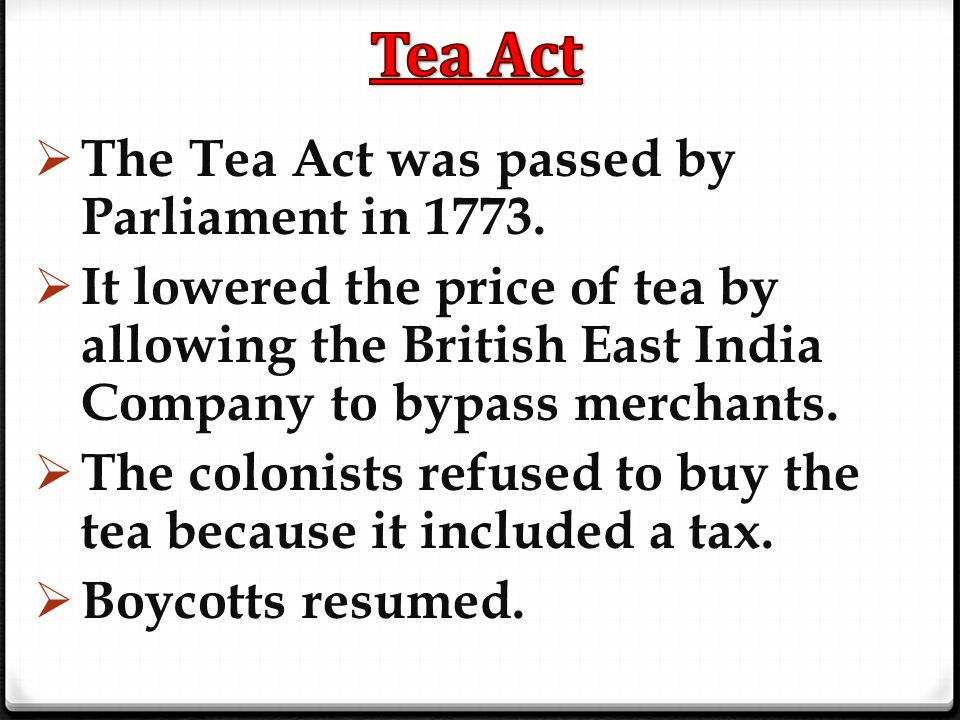  The Tea Act was passed by Parliament in 1773.  It lowered the price of tea by allowing the British East India Company to bypass merchants.  The co