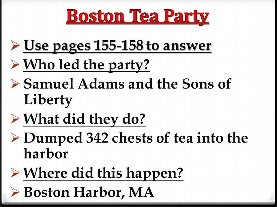  Use pages 155-158 to answer  Who led the party?  Samuel Adams and the Sons of Liberty  What did they do?  Dumped 342 chests of tea into the harb
