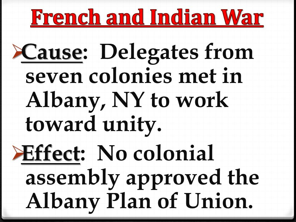  Cause  Cause: Delegates from seven colonies met in Albany, NY to work toward unity.  Effect  Effect: No colonial assembly approved the Albany Pla