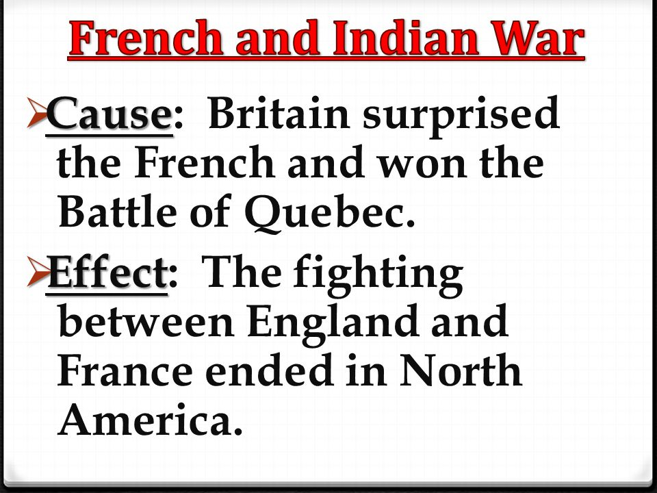  Cause  Cause: Britain surprised the French and won the Battle of Quebec.  Effect  Effect: The fighting between England and France ended in North