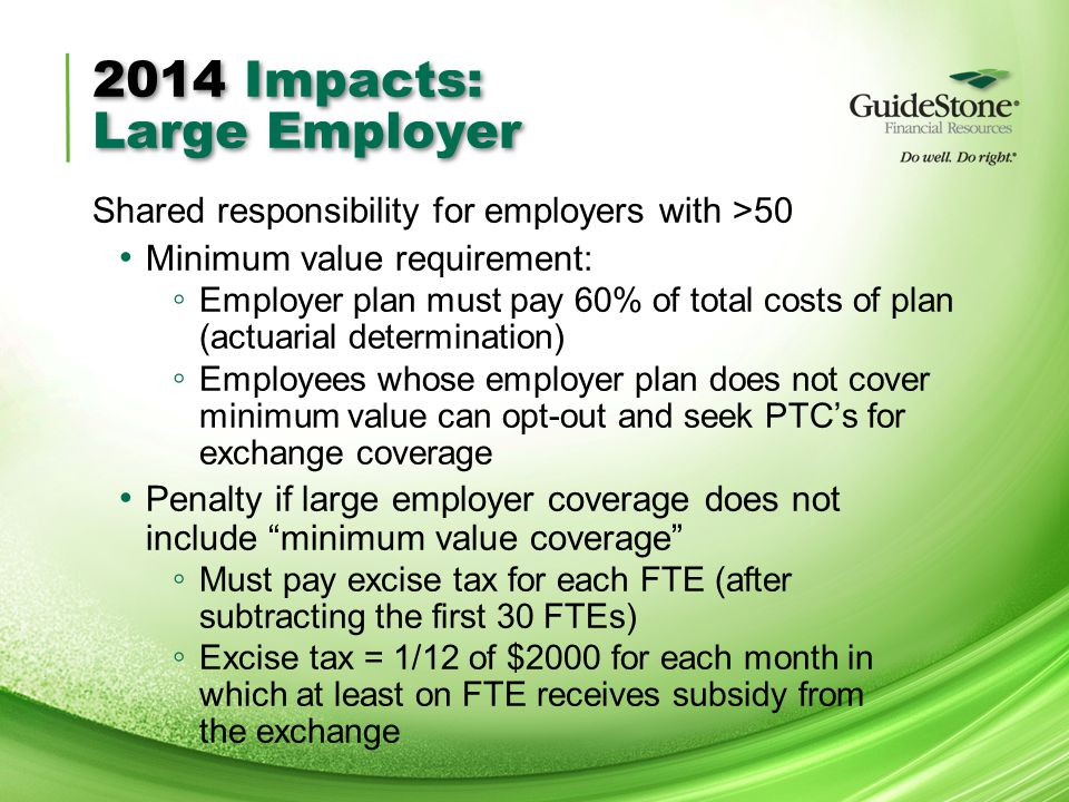 2014 Impacts: Large Employer Shared responsibility for employers with >50 Minimum value requirement: ◦ Employer plan must pay 60% of total costs of plan (actuarial determination) ◦ Employees whose employer plan does not cover minimum value can opt-out and seek PTC's for exchange coverage Penalty if large employer coverage does not include minimum value coverage ◦ Must pay excise tax for each FTE (after subtracting the first 30 FTEs) ◦ Excise tax = 1/12 of $2000 for each month in which at least on FTE receives subsidy from the exchange