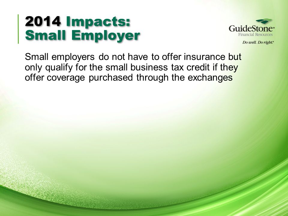 2014 Impacts: Small Employer Small employers do not have to offer insurance but only qualify for the small business tax credit if they offer coverage purchased through the exchanges