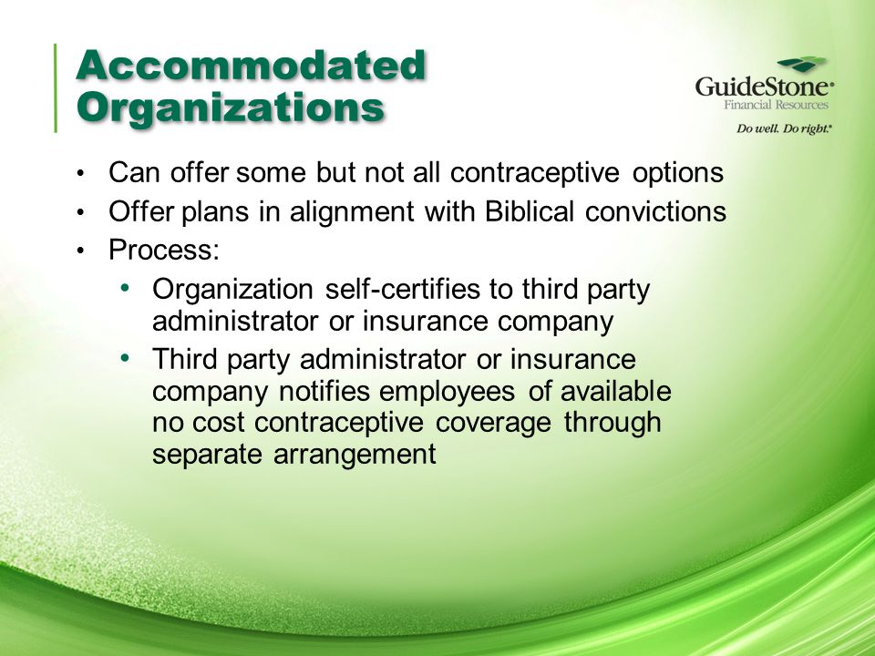 Accommodated Organizations Can offer some but not all contraceptive options Offer plans in alignment with Biblical convictions Process: Organization self-certifies to third party administrator or insurance company Third party administrator or insurance company notifies employees of available no cost contraceptive coverage through separate arrangement