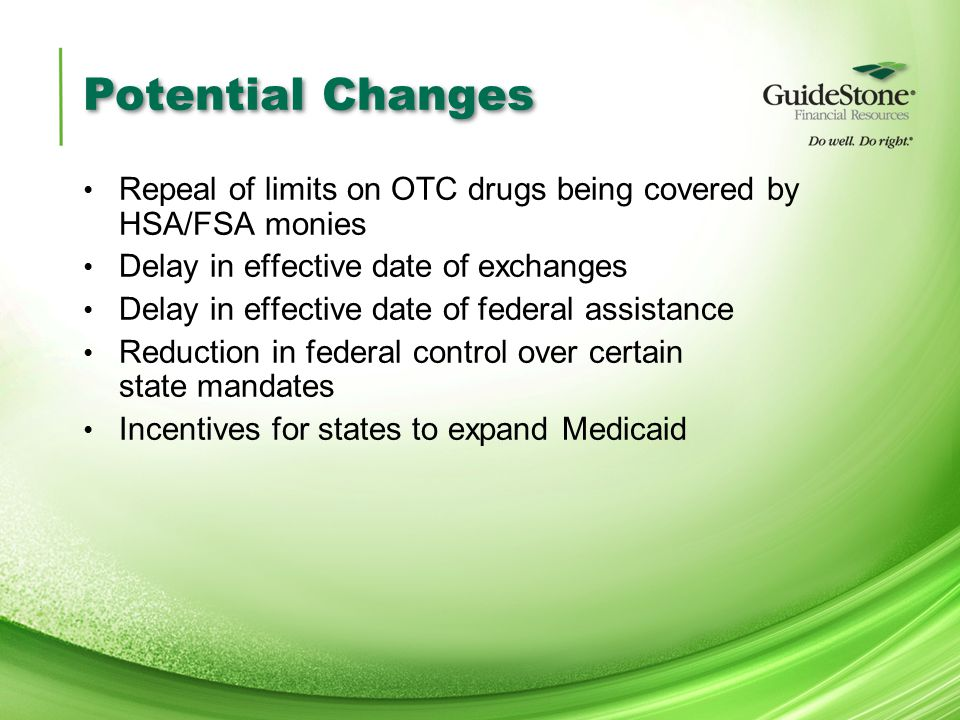 Potential Changes Repeal of limits on OTC drugs being covered by HSA/FSA monies Delay in effective date of exchanges Delay in effective date of federal assistance Reduction in federal control over certain state mandates Incentives for states to expand Medicaid
