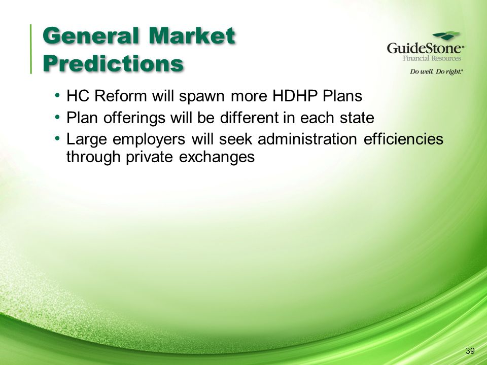 General Market Predictions HC Reform will spawn more HDHP Plans Plan offerings will be different in each state Large employers will seek administration efficiencies through private exchanges 39