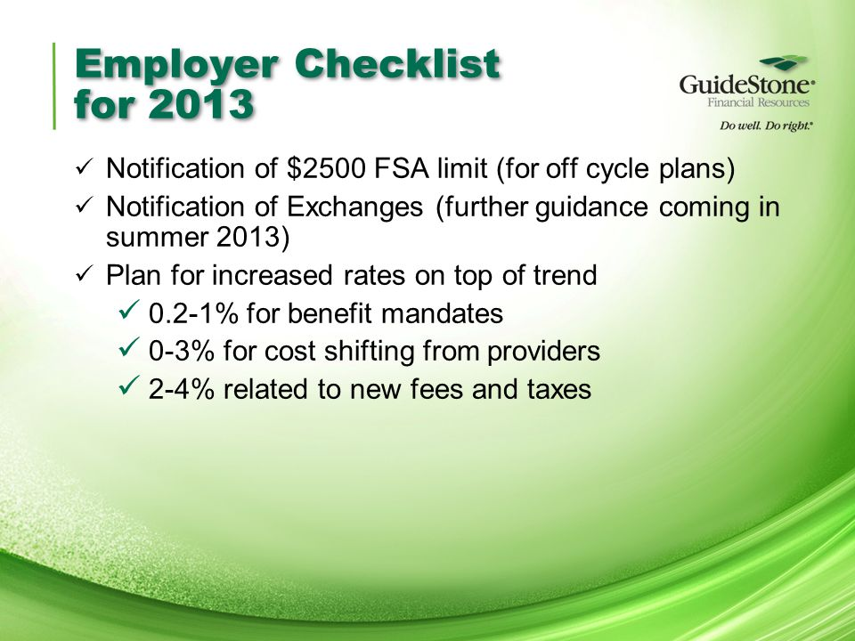 Employer Checklist for 2013 Notification of $2500 FSA limit (for off cycle plans) Notification of Exchanges (further guidance coming in summer 2013) Plan for increased rates on top of trend 0.2-1% for benefit mandates 0-3% for cost shifting from providers 2-4% related to new fees and taxes