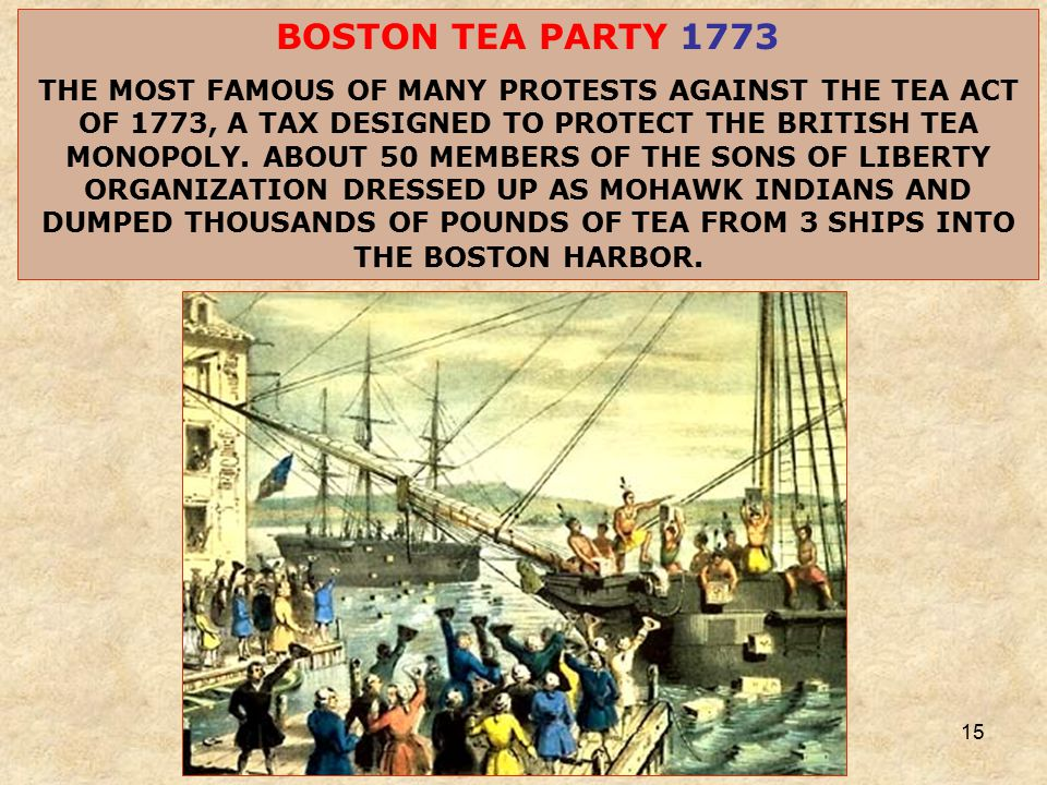 15 BOSTON TEA PARTY 1773 THE MOST FAMOUS OF MANY PROTESTS AGAINST THE TEA ACT OF 1773, A TAX DESIGNED TO PROTECT THE BRITISH TEA MONOPOLY.