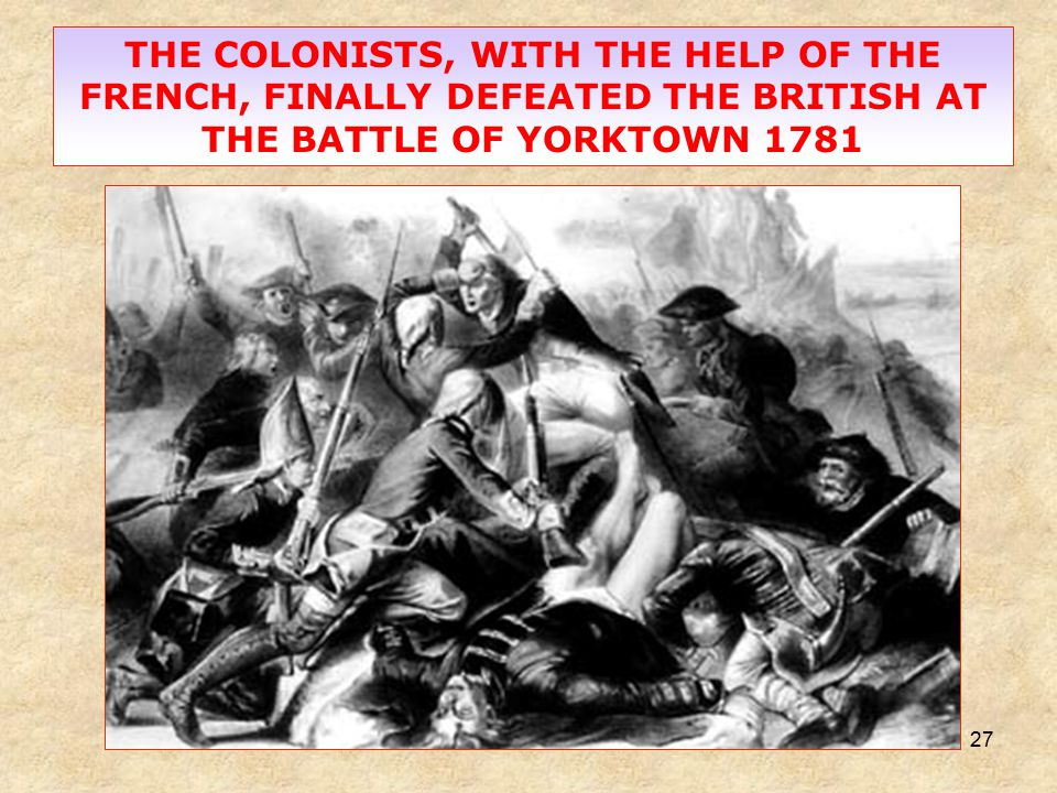 27 THE COLONISTS, WITH THE HELP OF THE FRENCH, FINALLY DEFEATED THE BRITISH AT THE BATTLE OF YORKTOWN 1781