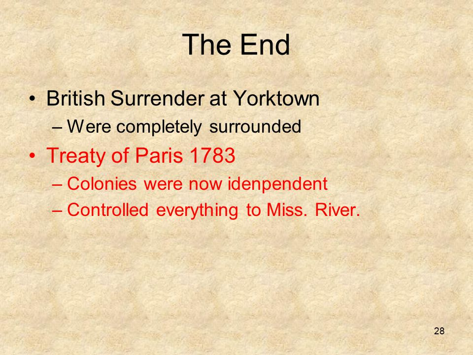 The End British Surrender at Yorktown –Were completely surrounded Treaty of Paris 1783 –Colonies were now idenpendent –Controlled everything to Miss.