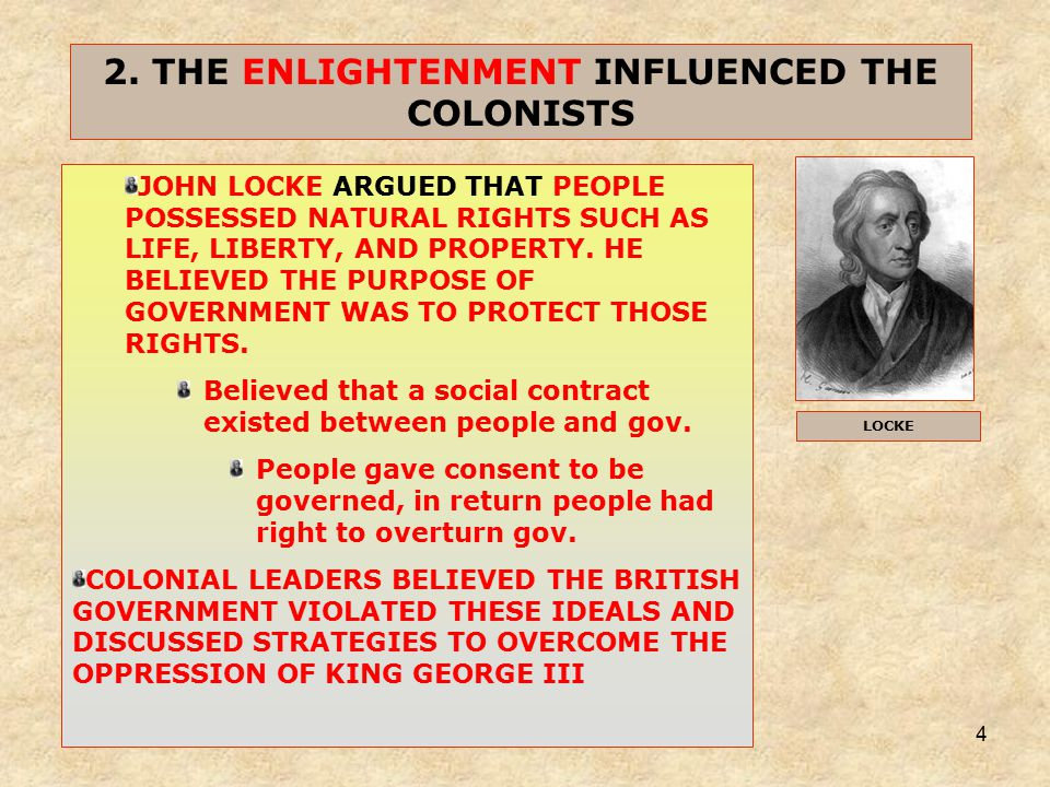 4 2. THE ENLIGHTENMENT INFLUENCED THE COLONISTS JOHN LOCKE ARGUED THAT PEOPLE POSSESSED NATURAL RIGHTS SUCH AS LIFE, LIBERTY, AND PROPERTY. HE BELIEVE