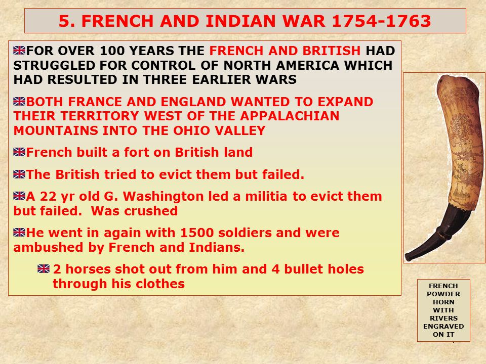 7 5. FRENCH AND INDIAN WAR 1754-1763 FOR OVER 100 YEARS THE FRENCH AND BRITISH HAD STRUGGLED FOR CONTROL OF NORTH AMERICA WHICH HAD RESULTED IN THREE