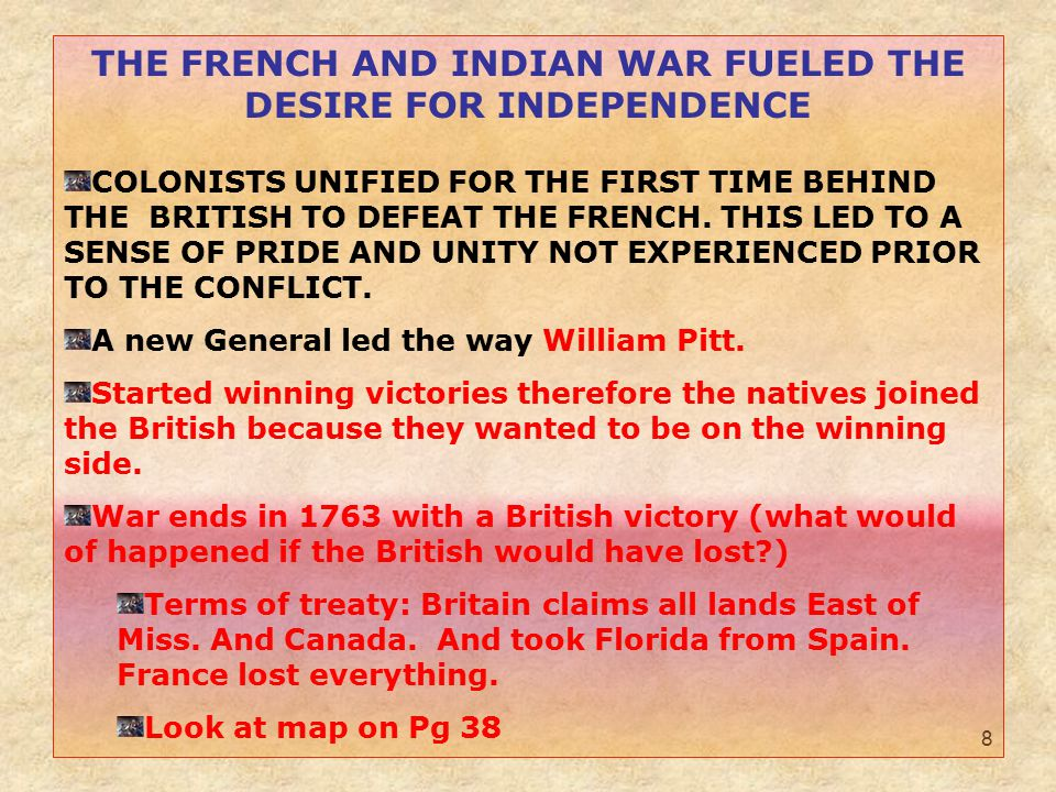 8 THE FRENCH AND INDIAN WAR FUELED THE DESIRE FOR INDEPENDENCE COLONISTS UNIFIED FOR THE FIRST TIME BEHIND THE BRITISH TO DEFEAT THE FRENCH.
