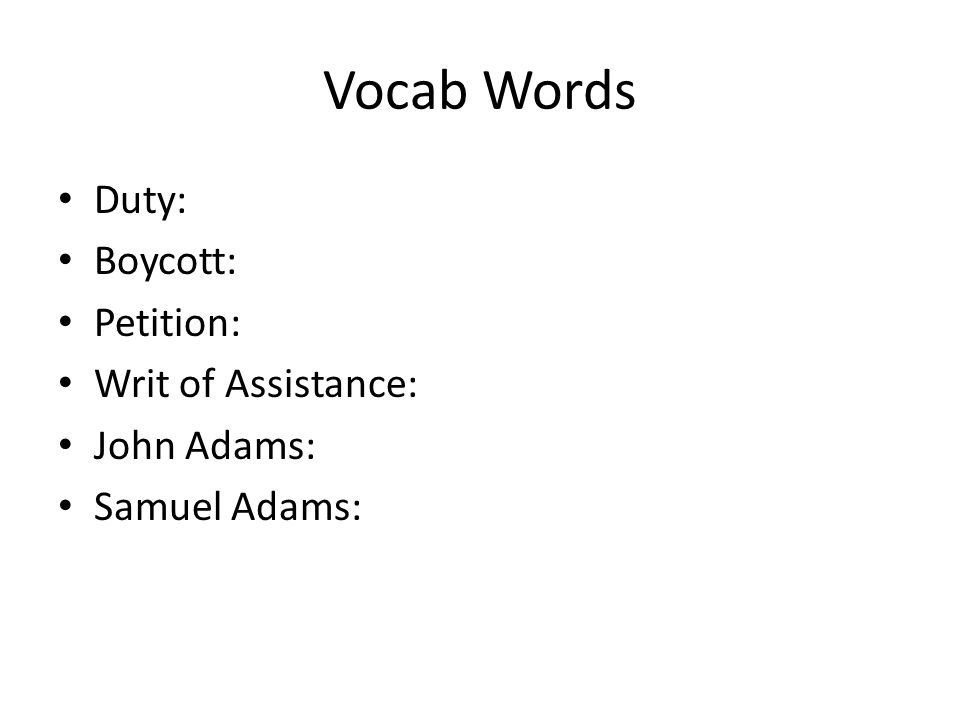 Vocab Words Duty: Boycott: Petition: Writ of Assistance: John Adams: Samuel Adams:
