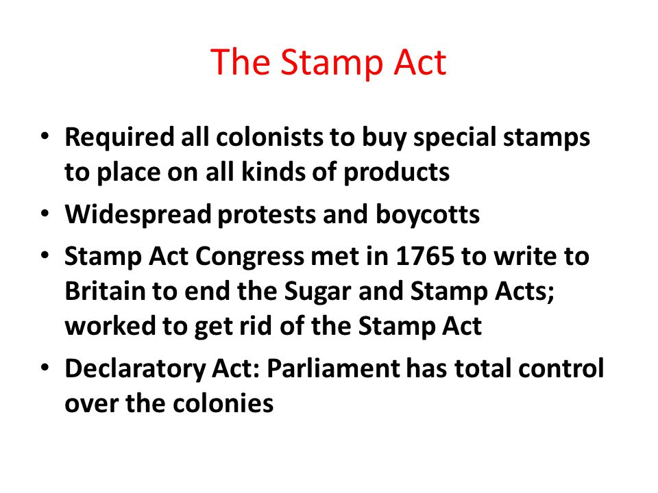 The Stamp Act Required all colonists to buy special stamps to place on all kinds of products Widespread protests and boycotts Stamp Act Congress met i