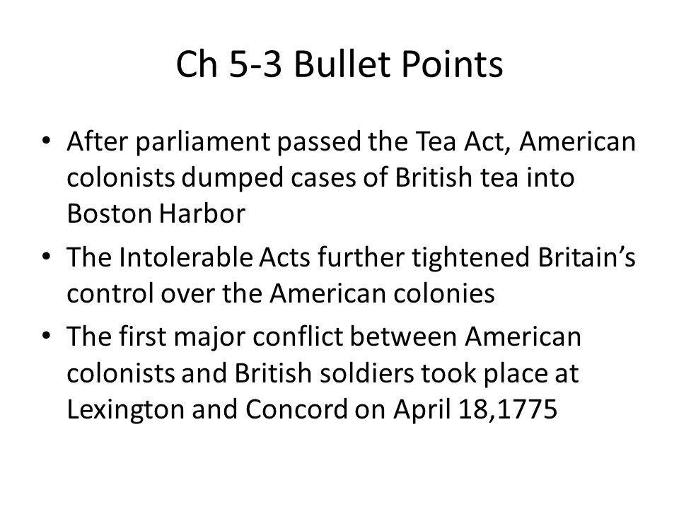 Ch 5-3 Bullet Points After parliament passed the Tea Act, American colonists dumped cases of British tea into Boston Harbor The Intolerable Acts furth