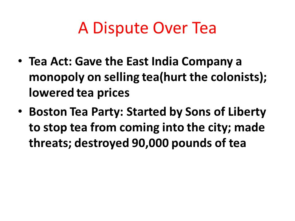 A Dispute Over Tea Tea Act: Gave the East India Company a monopoly on selling tea(hurt the colonists); lowered tea prices Boston Tea Party: Started by Sons of Liberty to stop tea from coming into the city; made threats; destroyed 90,000 pounds of tea