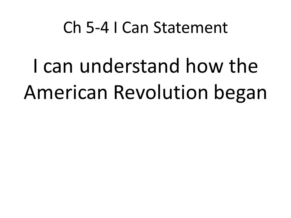 Ch 5-4 I Can Statement I can understand how the American Revolution began