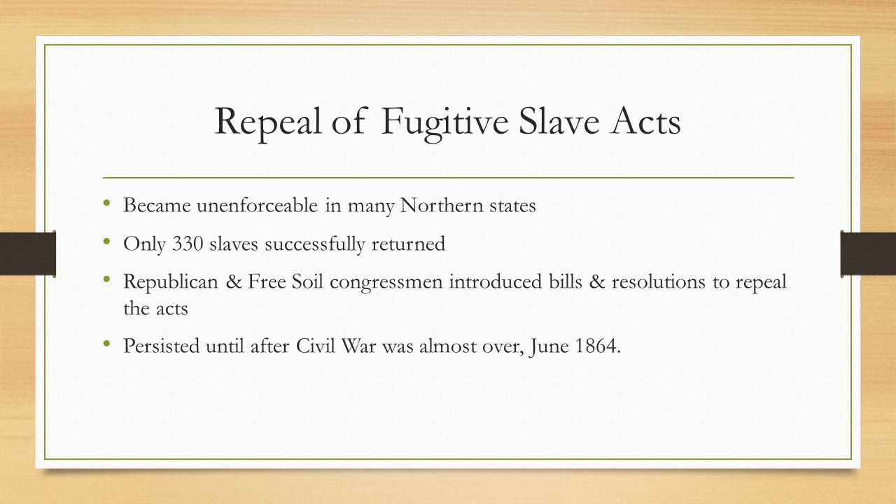 Repeal of Fugitive Slave Acts Became unenforceable in many Northern states Only 330 slaves successfully returned Republican & Free Soil congressmen in